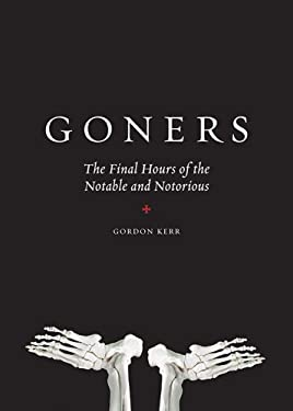Goners: The Final Hours of the Notable and Notorious 9780810983649