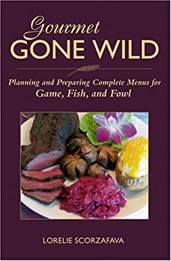 Gourmet Gone Wild: Planning and Preparing Complete Menus for Game, Fish, and Fowl 9780811734639