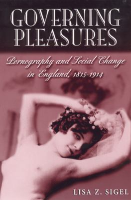 Governing Pleasures: Pornography and Social Change in England, 1815-1914 9780813530024
