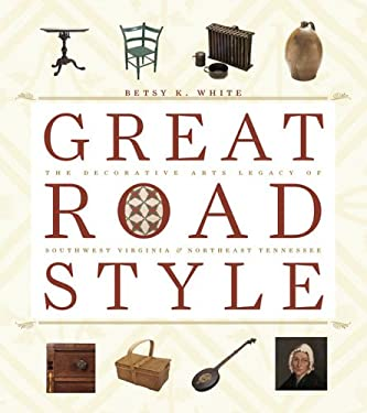 Great Road Style: The Decorative Arts Legacy of Southwest Virginia and Northeast Tennessee 9780813923529
