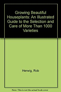Growing Beautiful Houseplants: An Illustrated Guide to the Selection and Care of Over 1,000 Varieties 9780816024544