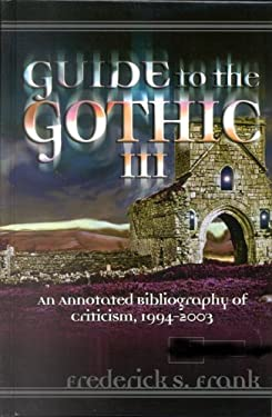 Guide to the Gothic III: An Annotated Bibliography of Criticism, 1993-2003 9780810851016