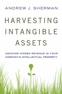 Harvesting Intangible Assets: Uncover Hidden Revenue in Your Company's Intellectual Property 9780814416990