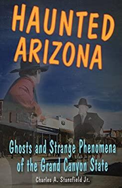 Haunted Arizona: Ghosts and Strange Phenomena of the Grand Canyon State 9780811736206