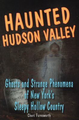 Haunted Hudson Valley: Ghosts and Strange Pheonmena of New York's Sleepy Hollow Country 9780811736213
