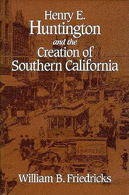 Henry E. Huntington and the Creation of Southern California 9780814205532