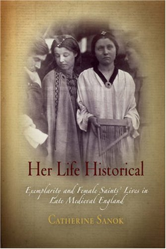 Her Life Historical: Exemplarity and Female Saints' Lives in Late Medieval England 9780812239867