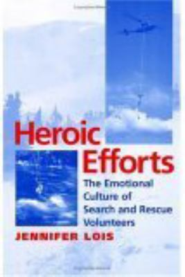 Heroic Efforts: The Emotional Culture of Search and Rescue Volunteers 9780814751848