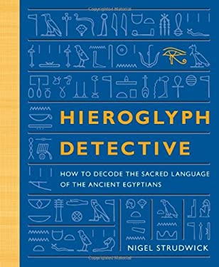 Hieroglyph Detective: How to Decode the Sacred Language of the Ancient Egyptians 9780811869850