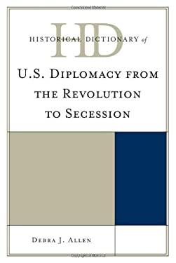 Historical Dictionary of U.S. Diplomacy from the Revolution to Secession 9780810861862