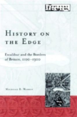 History on the Edge: Excalibur and the Borders of Britain, 1100-1300 - Warren, Michelle R.