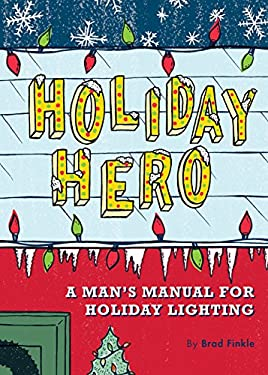 Holiday Hero: A Man's Manual for Holiday Lighting 9780811856379