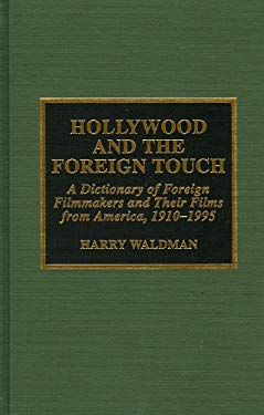 Hollywood and the Foreign Touch: A Dictionary of Foreign Filmmakers and Their Films from America, 1910-1995 9780810831926