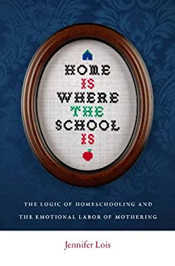 Home Is Where the School Is: The Logic of Homeschooling and the Emotional Labor of Mothering 9780814752517