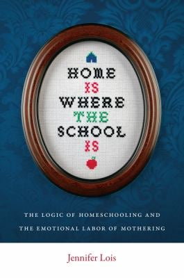 Home Is Where the School Is: The Logic of Homeschooling and the Emotional Labor of Mothering 9780814752524