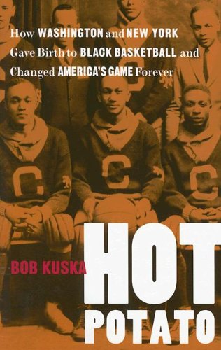 Hot Potato: How Washington and New York Gave Birth to Black Basketball and Changed America's Game Forever 9780813925561