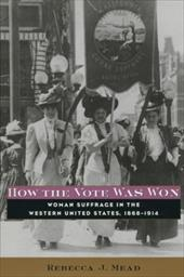 How the Vote Was Won: Woman Suffrage in the Western United States, 1868-1914 3443661