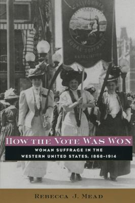 How the Vote Was Won: Woman Suffrage in the Western United States, 1868-1914 9780814757222