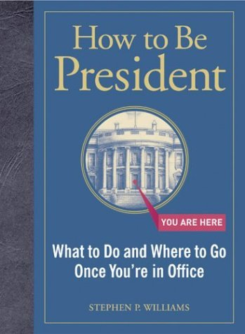How to Be President: What to Do and Where to Go Once You're in Office 9780811843164