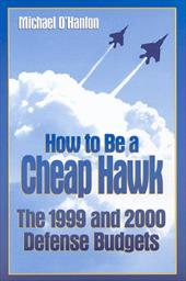 How to Be a Cheap Hawk: The 1999 and 2000 Defense Budgets - O'Hanlon, Michael E.