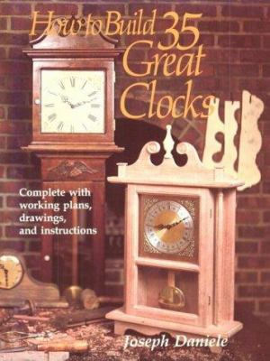 How to Build 35 Great Clocks: Complete with Working Plans, Drawings, and Instructions 9780811722322