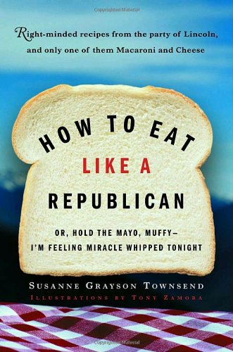 How to Eat Like a Republican: Or, Hold the Mayo, Muffy--I'm Feeling Miracle Whipped Tonight 9780812971026
