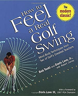 How to Feel a Real Golf Swing: Mind-Body Techniques from Two of Golf's Greatest Teachers 9780812930283