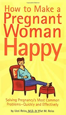 How to Make a Pregnant Woman Happy: Solving Pregnancy's Most Common Problems - Quickly & Effectively 9780811841047