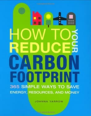 How to Reduce Your Carbon Footprint: 365 Simple Ways to Save Energy, Resources, and Money 9780811863933