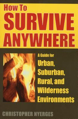 How to Survive Anywhere: A Guide for Urban, Suburban, Rural, and Wilderness Environments 9780811733045
