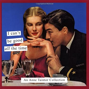 I Can't Be Good All the Time: An Anne Taintor Collection 9780811841405