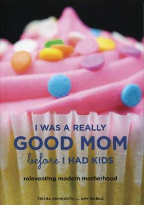 I Was a Really Good Mom Before I Had Kids: Reinventing Modern Motherhood 9780811856508
