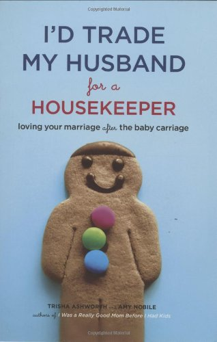 I'd Trade My Husband for a Housekeeper: Loving Your Marriage After the Baby Carriage 9780811867351