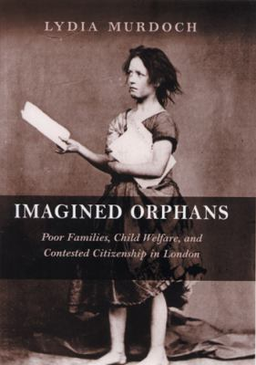 Imagined Orphans: Poor Families, Child Welfare, and Contested Citizenship in London 9780813537221