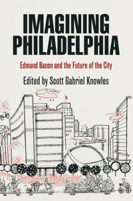 Imagining Philadelphia: Edmund Bacon and the Future of the City 9780812220780