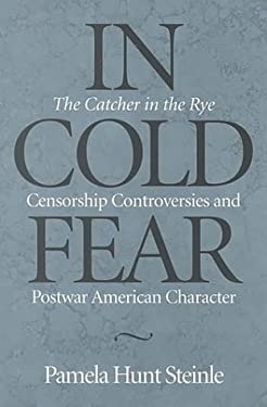 In Cold Fear: The Catcher in the Rye Censorship Controversies and Postwar American Character 9780814208489