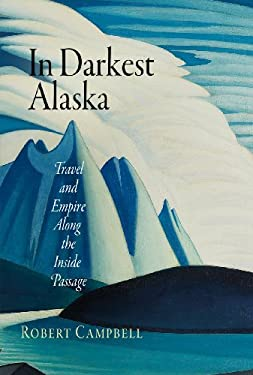 In Darkest Alaska: Travel and Empire Along the Inside Passage 9780812240214