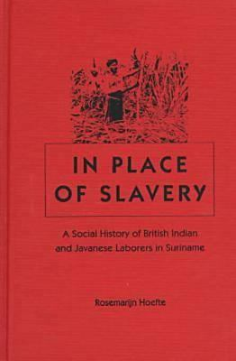 In Place of Slavery: A Social History of British Indian and Javanese Laborers in Suriname 9780813016252