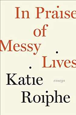 In Praise of Messy Lives: Essays 9780812992823