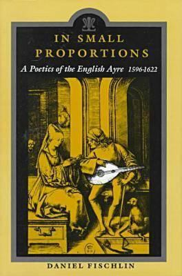 In Small Proportions: A Poetics Ov the English Ayre, 1596-1622 9780814326930