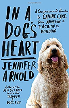 In a Dog's Heart: A Compassionate Guide to Canine Care, from Adopting to Teaching to Bonding 9780812982459