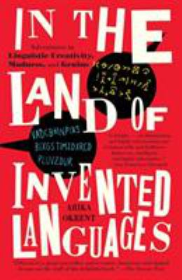 In the Land of Invented Languages: A Celebration of Linguistic Creativity, Madness, and Genius 9780812980899