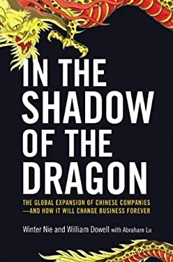 In the Shadow of the Dragon: The Global Expansion of Chinese Companies--And How It Will Change Business Forever 9780814431702