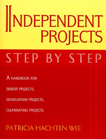 Independent Projects: Step by Step: A Handbook for Senior Projects, Graduation Projects, and Culminating Projects 9780810837850