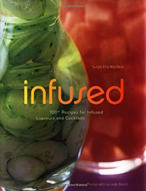 Infused: 100+ Recipes for Infused Liqueurs and Cocktails 9780811846004
