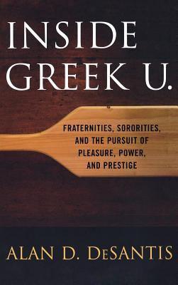 Inside Greek U.: Fraternities, Sororities, and the Pursuit of Pleasure, Power, and Prestige 9780813124681