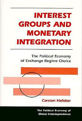 Interest Groups and Monetary Integration: The Political Economy of Exchange Regime Choice 9780813332789