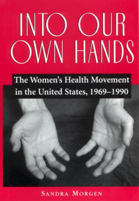 Into Our Own Hands: The Women's Health Movement in the United States, 1969-1990 9780813530710