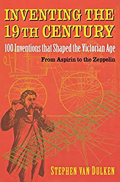 Inventing the 19th Century: 100 Inventions That Shaped the Victorian Age from Aspirin to the Zeppelin 9780814788103