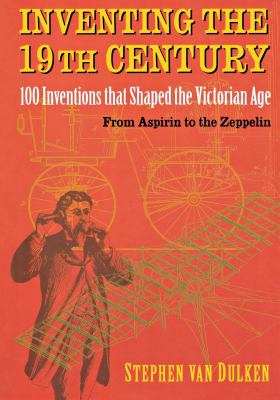 Inventing the 19th Century: 100 Inventions That Shaped the Victorian Age, from Aspirin to the Zeppelin 9780814788110